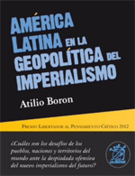 América Latina en la Geopolítica del Imperialismo. Premio Libertador al Pensamiento Crítico 2012. Autor: Atilio Borón. Editorial: Hiru.