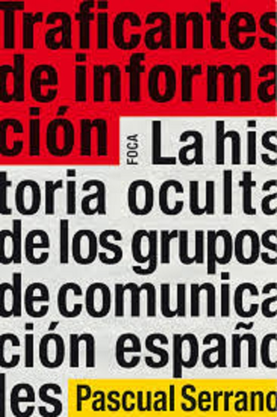 (2)Traficantes de información. La historia oculta de los grupos de comunicación españoles. Autor: Pascual Serrano. (Editorial Foca, 2010)
